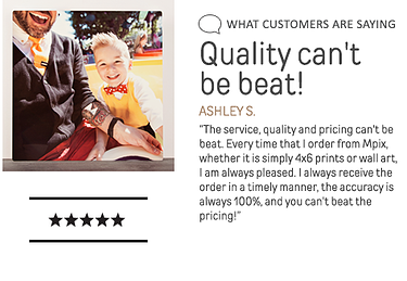 What customers are saying. Quality can't be beat! Every time I order from Mpix, I am always pleased.