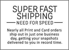 Super Fast Shipping. Need for speed. Nearly all Print and Card orders ship out in just one business day, getting your snapshots delivered to you in record time.