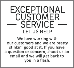 Exceptional customer service. Let us help. We love working with our customers and we are pretty stinkin' good at it. If you have a questions or concern, shoot us an email and we will get back to you in a flash.